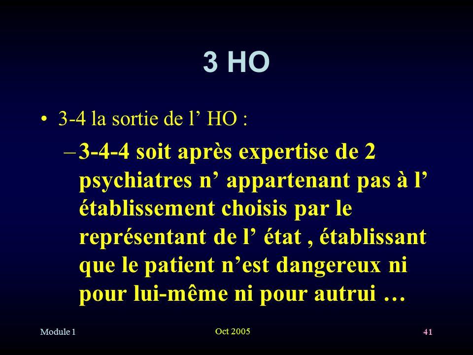 Module 1 Oct 2005 41 3 HO 3-4 la sortie de l HO : –3-4-4 soit après expertise de 2 psychiatres n appartenant pas à l établissement choisis par le représentant de l état, établissant que le patient nest dangereux ni pour lui-même ni pour autrui …