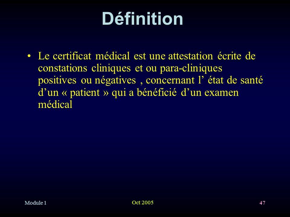 Module 1 Oct 2005 47 Définition Le certificat médical est une attestation écrite de constations cliniques et ou para-cliniques positives ou négatives, concernant l état de santé dun « patient » qui a bénéficié dun examen médical