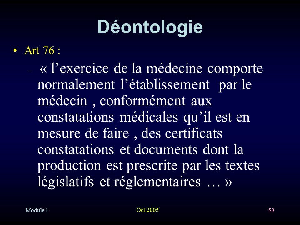 Module 1 Oct 2005 53 Déontologie Art 76 : – « lexercice de la médecine comporte normalement létablissement par le médecin, conformément aux constatations médicales quil est en mesure de faire, des certificats constatations et documents dont la production est prescrite par les textes législatifs et réglementaires … »