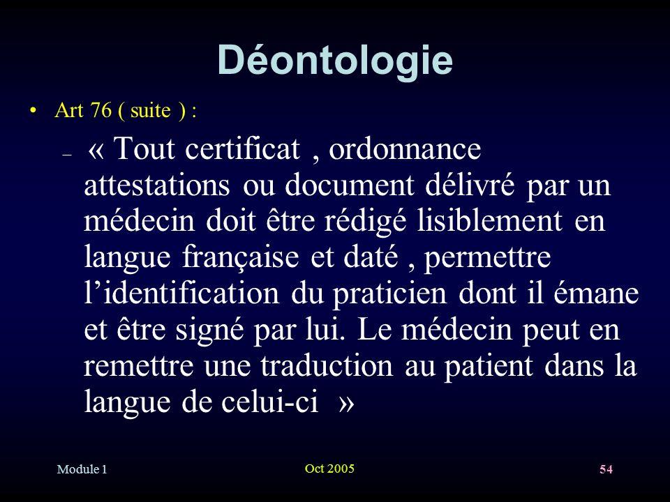 Module 1 Oct 2005 54 Déontologie Art 76 ( suite ) : – « Tout certificat, ordonnance attestations ou document délivré par un médecin doit être rédigé lisiblement en langue française et daté, permettre lidentification du praticien dont il émane et être signé par lui.