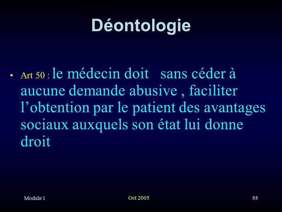 Module 1 Oct 2005 55 Déontologie Art 50 : le médecin doit sans céder à aucune demande abusive, faciliter lobtention par le patient des avantages sociaux auxquels son état lui donne droit