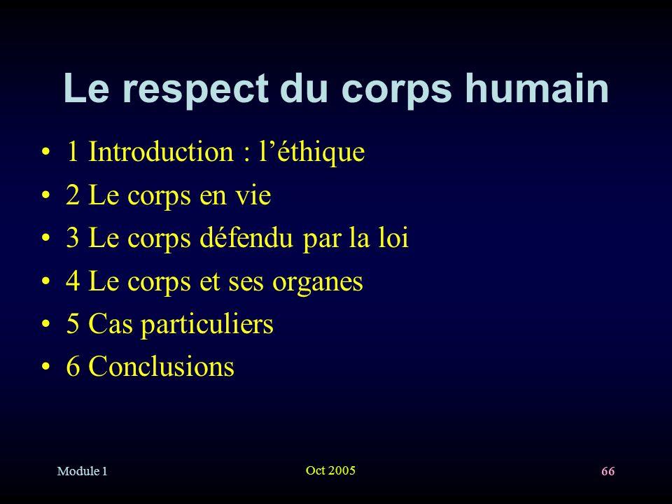 Module 1 Oct 2005 66 Le respect du corps humain 1 Introduction : léthique 2 Le corps en vie 3 Le corps défendu par la loi 4 Le corps et ses organes 5 Cas particuliers 6 Conclusions