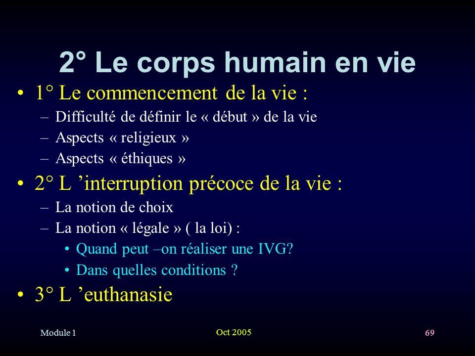 Module 1 Oct 2005 69 2° Le corps humain en vie 1° Le commencement de la vie : –Difficulté de définir le « début » de la vie –Aspects « religieux » –Aspects « éthiques » 2° L interruption précoce de la vie : –La notion de choix –La notion « légale » ( la loi) : Quand peut –on réaliser une IVG.