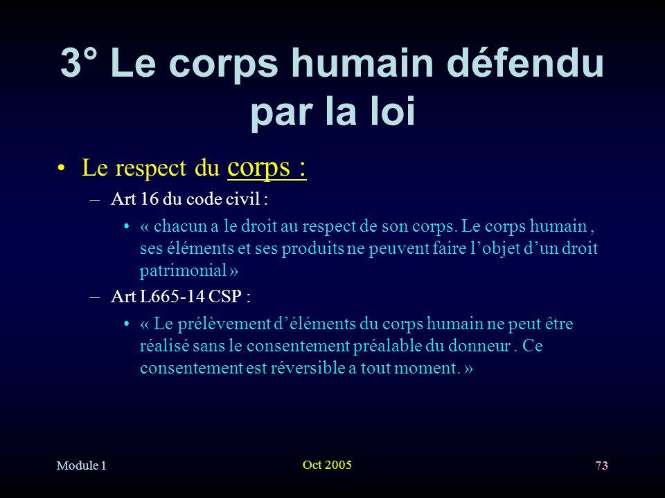 Module 1 Oct 2005 73 3° Le corps humain défendu par la loi corps :Le respect du corps : –Art 16 du code civil : « chacun a le droit au respect de son corps.