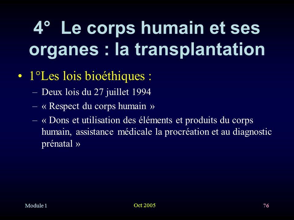 Module 1 Oct 2005 76 4° Le corps humain et ses organes : la transplantation 1°Les lois bioéthiques : –Deux lois du 27 juillet 1994 –« Respect du corps humain » –« Dons et utilisation des éléments et produits du corps humain, assistance médicale la procréation et au diagnostic prénatal »