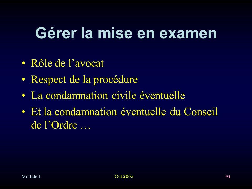 Module 1 Oct 2005 94 Gérer la mise en examen Rôle de lavocat Respect de la procédure La condamnation civile éventuelle Et la condamnation éventuelle du Conseil de lOrdre …