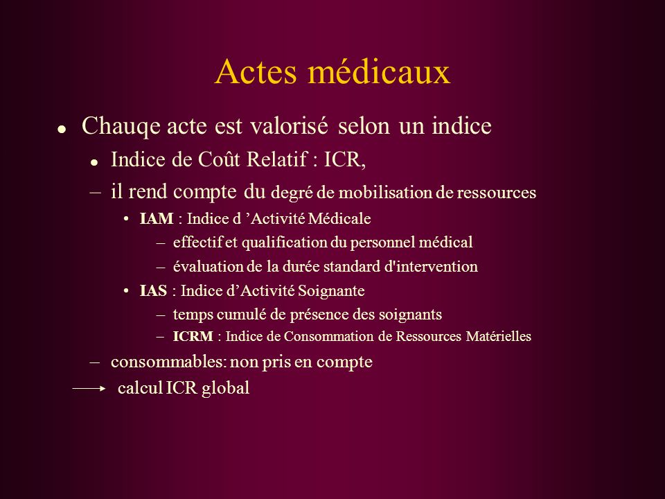 Actes médicaux l Chauqe acte est valorisé selon un indice l Indice de Coût Relatif : ICR, –il rend compte du degré de mobilisation de ressources IAM :