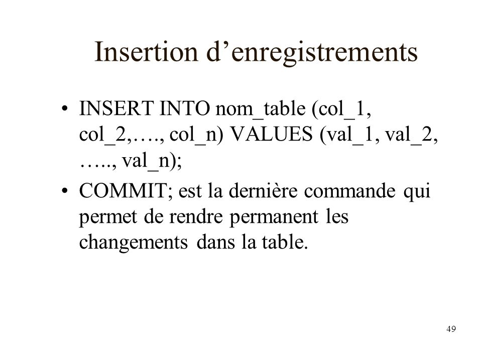 49 Insertion denregistrements INSERT INTO nom_table (col_1, col_2,…., col_n) VALUES (val_1, val_2, ….., val_n); COMMIT; est la dernière commande qui p