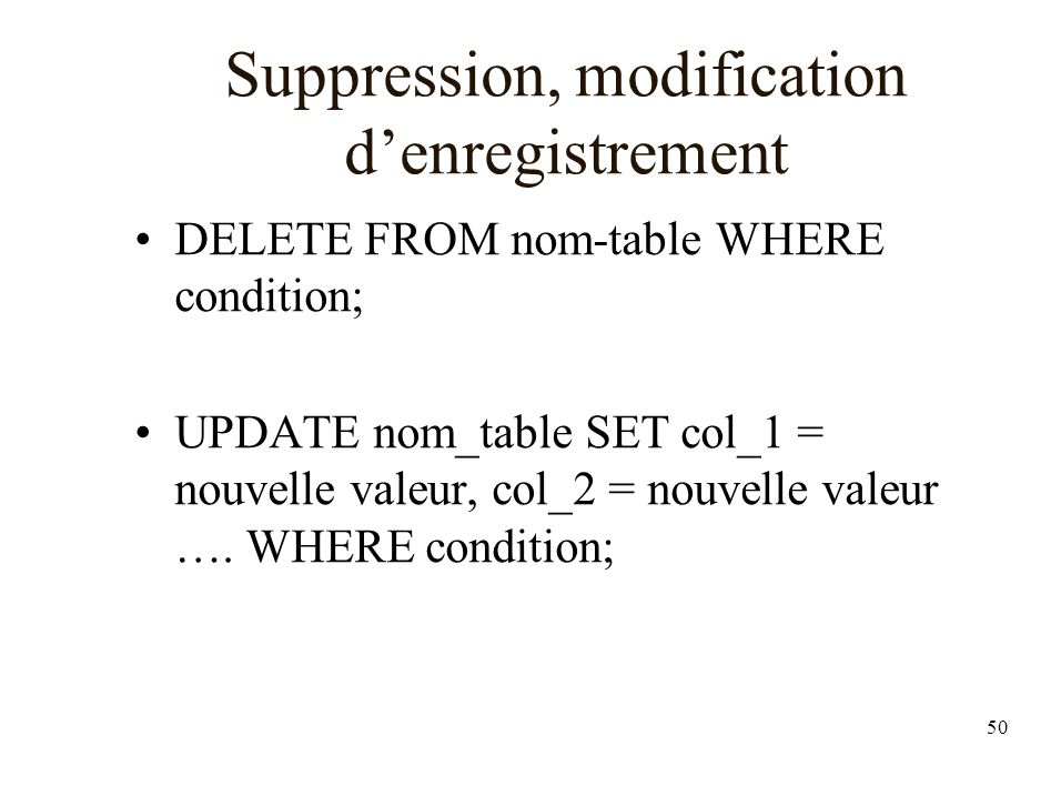 50 Suppression, modification denregistrement DELETE FROM nom-table WHERE condition; UPDATE nom_table SET col_1 = nouvelle valeur, col_2 = nouvelle val