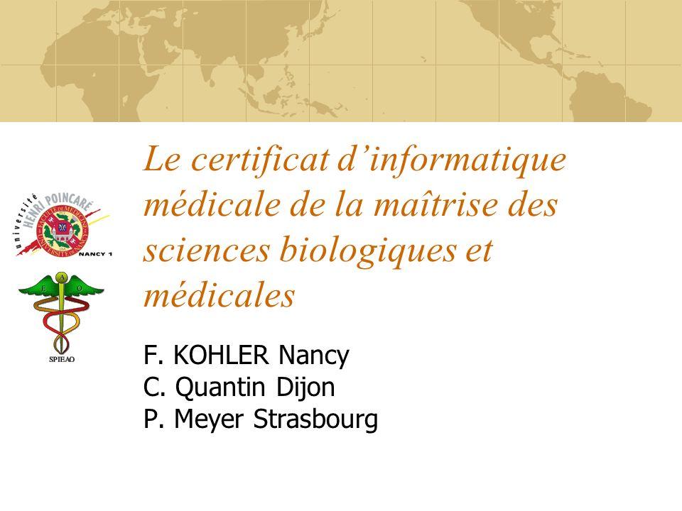 Le certificat dinformatique médicale de la maîtrise des sciences biologiques et médicales F. KOHLER Nancy C. Quantin Dijon P. Meyer Strasbourg