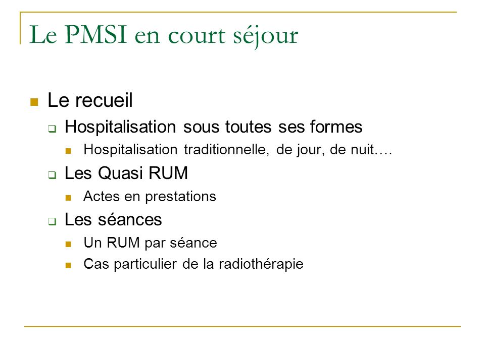 Le PMSI en court séjour Le recueil Hospitalisation sous toutes ses formes Hospitalisation traditionnelle, de jour, de nuit…. Les Quasi RUM Actes en pr
