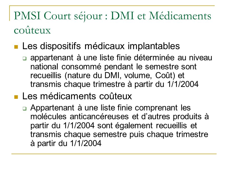 PMSI Court séjour : DMI et Médicaments coûteux Les dispositifs médicaux implantables appartenant à une liste finie déterminée au niveau national consommé pendant le semestre sont recueillis (nature du DMI, volume, Coût) et transmis chaque trimestre à partir du 1/1/2004 Les médicaments coûteux Appartenant à une liste finie comprenant les molécules anticancéreuses et dautres produits à partir du 1/1/2004 sont également recueillis et transmis chaque semestre puis chaque trimestre à partir du 1/1/2004