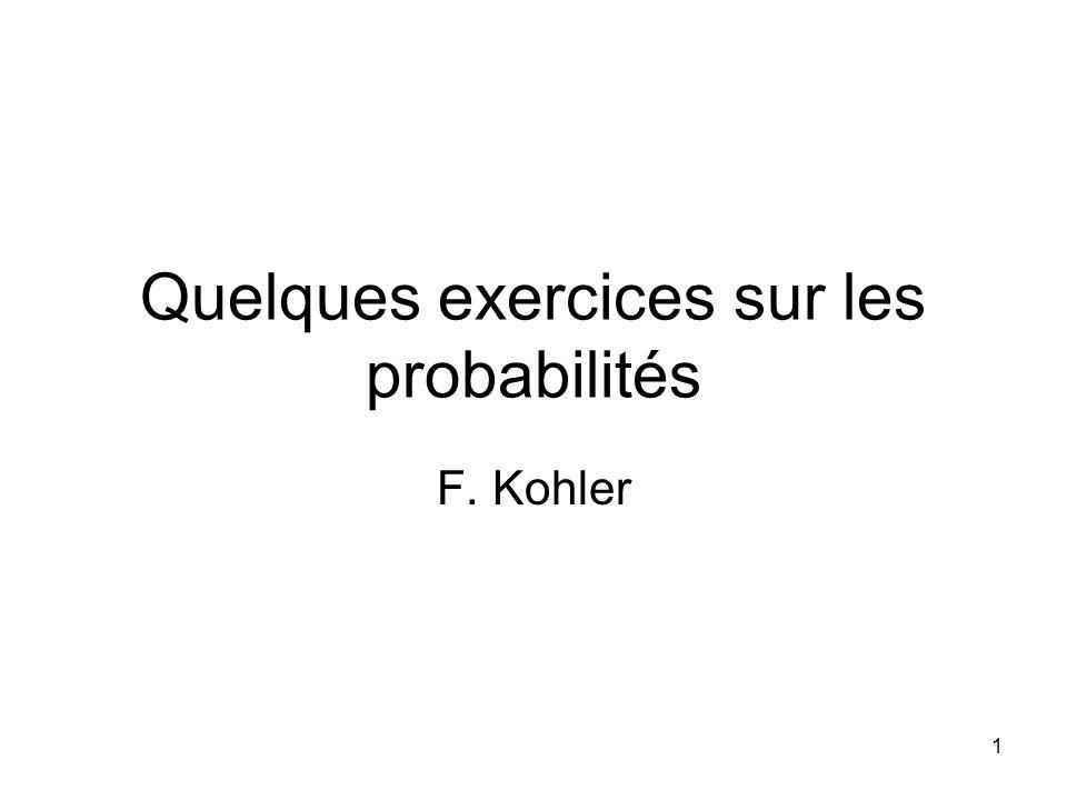 1 Quelques exercices sur les probabilités F. Kohler