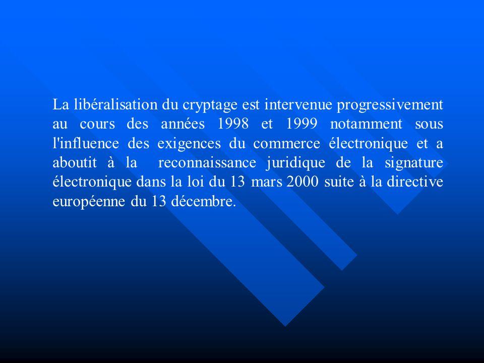 La libéralisation du cryptage est intervenue progressivement au cours des années 1998 et 1999 notamment sous l influence des exigences du commerce électronique et a aboutit à la reconnaissance juridique de la signature électronique dans la loi du 13 mars 2000 suite à la directive européenne du 13 décembre.