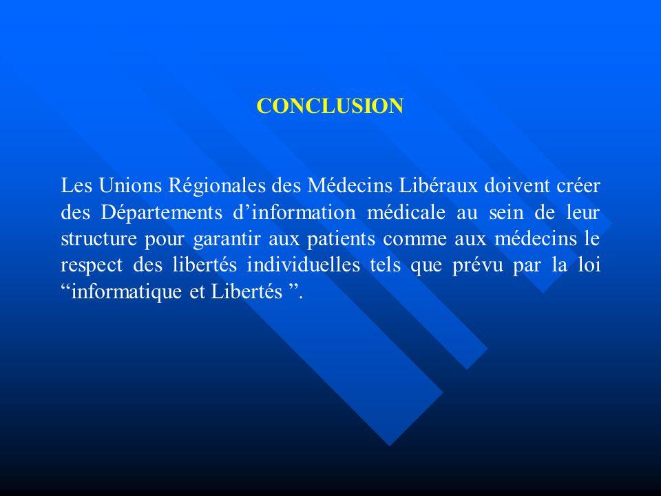 CONCLUSION Les Unions Régionales des Médecins Libéraux doivent créer des Départements dinformation médicale au sein de leur structure pour garantir aux patients comme aux médecins le respect des libertés individuelles tels que prévu par la loi informatique et Libertés.