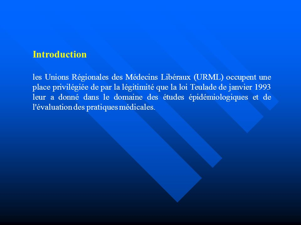 Introduction les Unions Régionales des Médecins Libéraux (URML) occupent une place privilégiée de par la légitimité que la loi Teulade de janvier 1993 leur a donné dans le domaine des études épidémiologiques et de l évaluation des pratiques médicales.