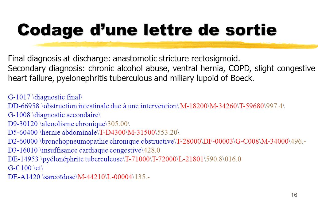 16 Codage dune lettre de sortie Final diagnosis at discharge: anastomotic stricture rectosigmoid. Secondary diagnosis: chronic alcohol abuse, ventral