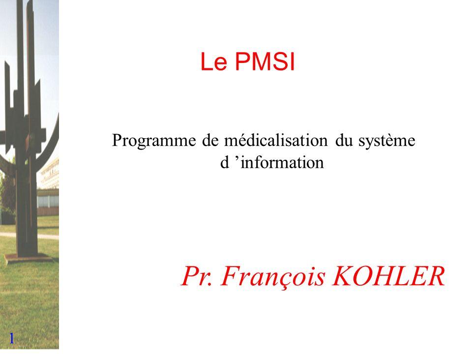 1 Le PMSI Programme de médicalisation du système d information Pr. François KOHLER