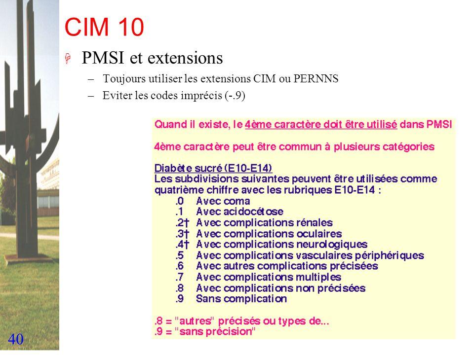 40 CIM 10 H PMSI et extensions –Toujours utiliser les extensions CIM ou PERNNS –Eviter les codes imprécis (-.9)