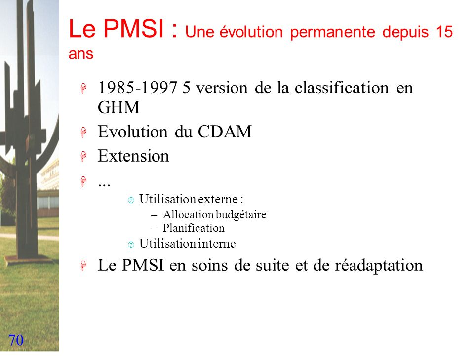70 Le PMSI : Une évolution permanente depuis 15 ans H 1985-1997 5 version de la classification en GHM H Evolution du CDAM H Extension H... ‡ Utilisati