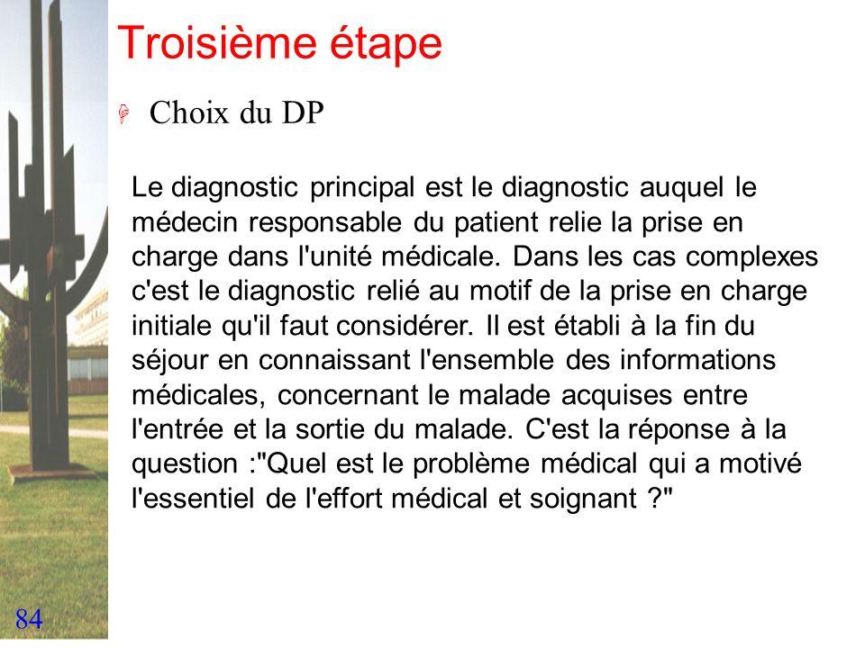 84 Troisième étape H Choix du DP Le diagnostic principal est le diagnostic auquel le médecin responsable du patient relie la prise en charge dans l'un