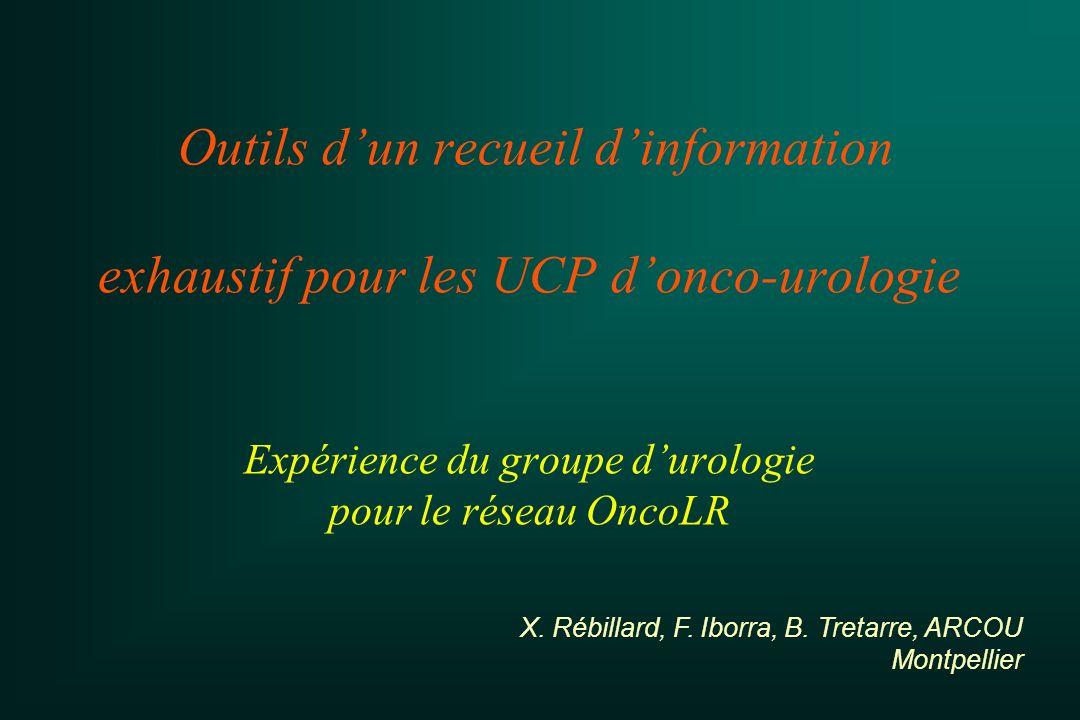 Outils dun recueil dinformation exhaustif pour les UCP donco-urologie Expérience du groupe durologie pour le réseau OncoLR X. Rébillard, F. Iborra, B.
