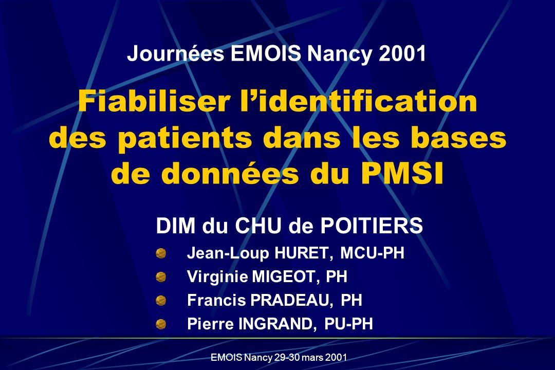 EMOIS Nancy 29-30 mars 2001 Journées EMOIS Nancy 2001 Fiabiliser lidentification des patients dans les bases de données du PMSI DIM du CHU de POITIERS