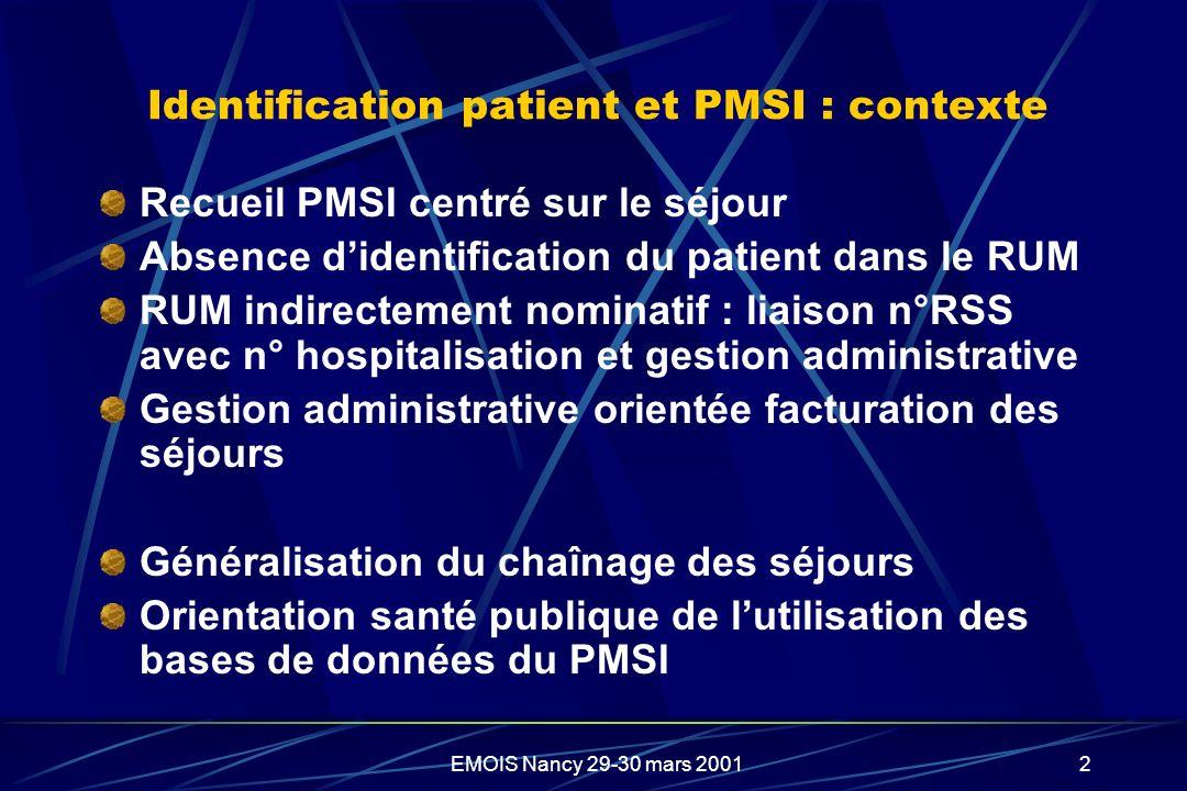 EMOIS Nancy 29-30 mars 20012 Identification patient et PMSI : contexte Recueil PMSI centré sur le séjour Absence didentification du patient dans le RU