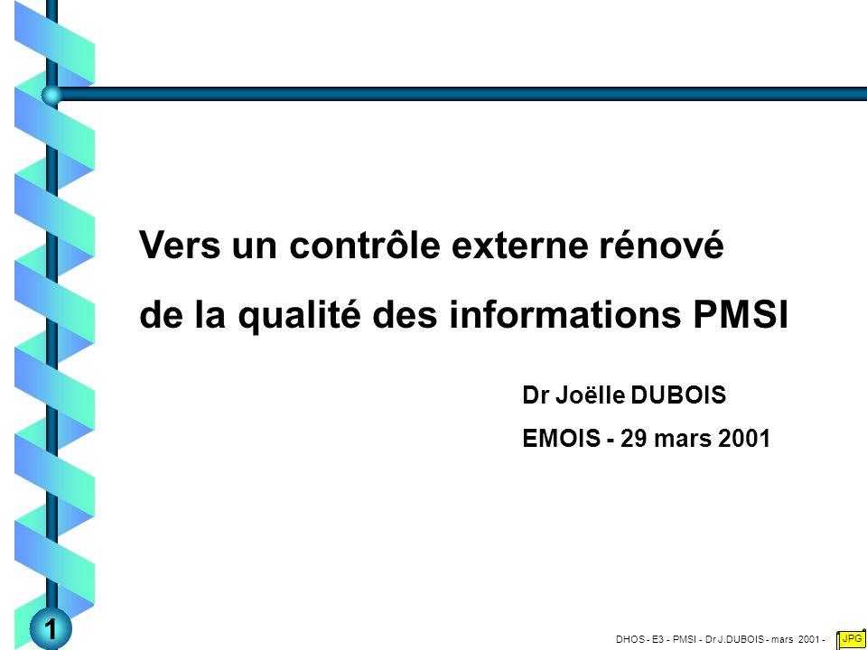 DHOS - E3 - PMSI - Dr J.DUBOIS - mars 2001 - JPG Vers un contrôle externe rénové de la qualité des informations PMSI Dr Joëlle DUBOIS EMOIS - 29 mars 2001 1