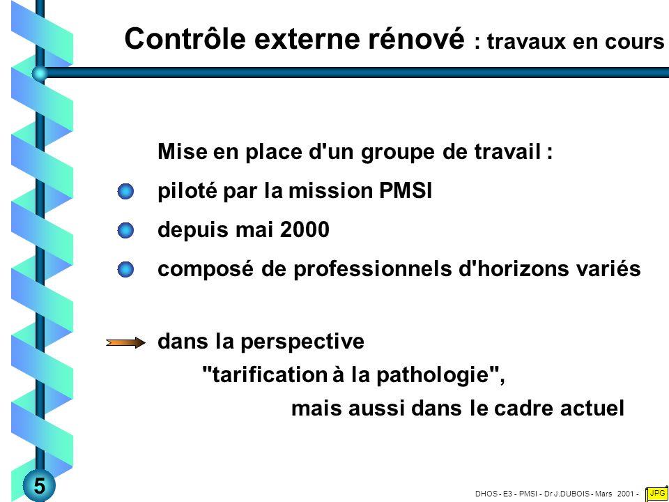 DHOS - E3 - PMSI - Dr J.DUBOIS - Mars 2001 - JPG Contrôle externe rénové : travaux en cours Mise en place d un groupe de travail : piloté par la mission PMSI depuis mai 2000 composé de professionnels d horizons variés dans la perspective tarification à la pathologie , mais aussi dans le cadre actuel 5