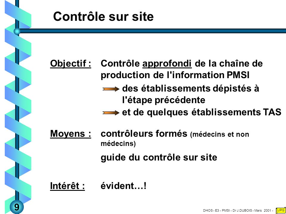 DHOS - E3 - PMSI - Dr J.DUBOIS - Mars 2001 - JPG Contrôle sur site Contrôle approfondi de la chaîne de production de l information PMSI Objectif : contrôleurs formés (médecins et non médecins) Moyens : des établissements dépistés à l étape précédente évident….