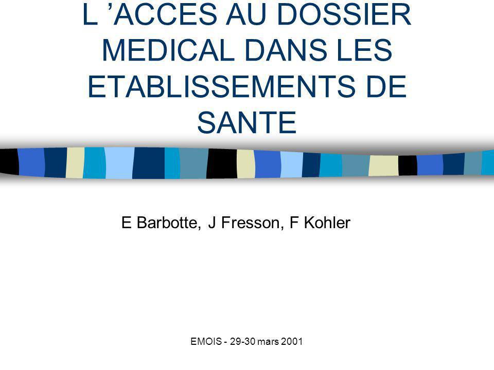 EMOIS - 29-30 mars 2001 L ACCES AU DOSSIER MEDICAL DANS LES ETABLISSEMENTS DE SANTE E Barbotte, J Fresson, F Kohler