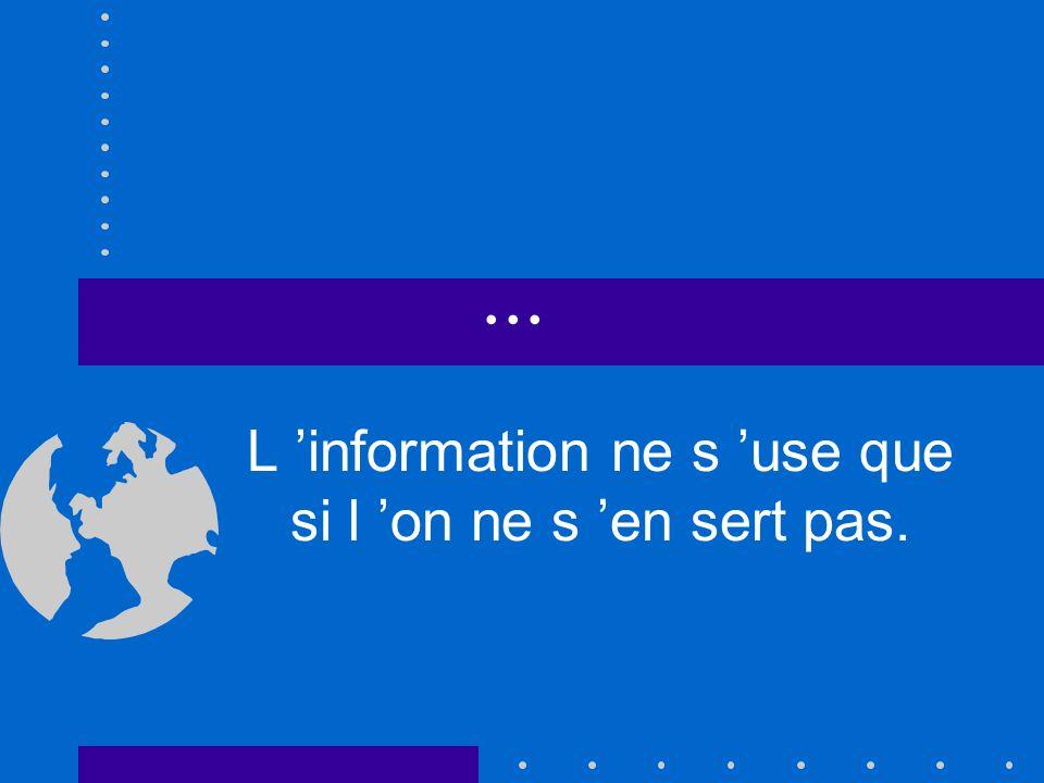 ... L information ne s use que si l on ne s en sert pas.