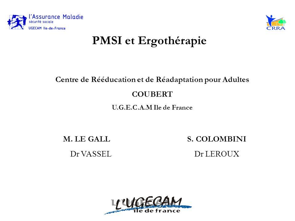 PMSI et Ergothérapie Centre de Rééducation et de Réadaptation pour Adultes COUBERT U.G.E.C.A.M Ile de France M. LE GALL S. COLOMBINI Dr VASSELDr LEROU