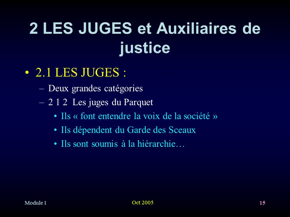 Module 1 Oct 2005 15 2 LES JUGES et Auxiliaires de justice 2.1 LES JUGES : –Deux grandes catégories –2 1 2 Les juges du Parquet Ils « font entendre la voix de la société » Ils dépendent du Garde des Sceaux Ils sont soumis à la hiérarchie…