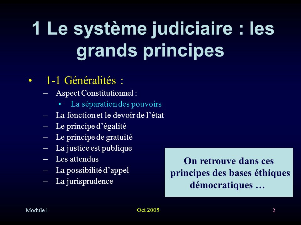 Module 1 Oct 2005 2 1 Le système judiciaire : les grands principes 1-1 Généralités : –Aspect Constitutionnel : La séparation des pouvoirs –La fonction