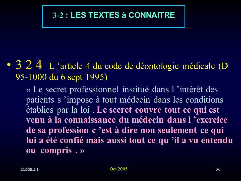Module 1 Oct 2005 36 3 2 4 L article 4 du code de déontologie médicale (D 95-1000 du 6 sept 1995) –« Le secret professionnel institué dans l intérêt des patients s impose à tout médecin dans les conditions établies par la loi.