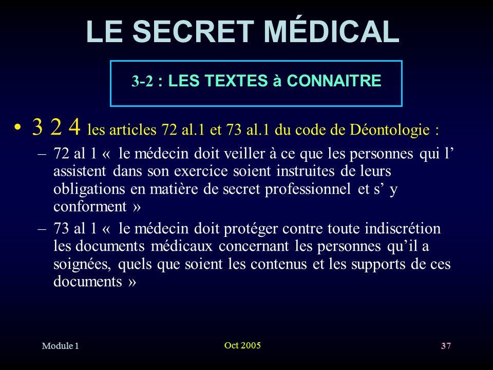Module 1 Oct 2005 37 LE SECRET MÉDICAL 3 2 4 les articles 72 al.1 et 73 al.1 du code de Déontologie : –72 al 1 « le médecin doit veiller à ce que les personnes qui l assistent dans son exercice soient instruites de leurs obligations en matière de secret professionnel et s y conforment » –73 al 1 « le médecin doit protéger contre toute indiscrétion les documents médicaux concernant les personnes quil a soignées, quels que soient les contenus et les supports de ces documents » 3-2 : LES TEXTES à CONNAITRE