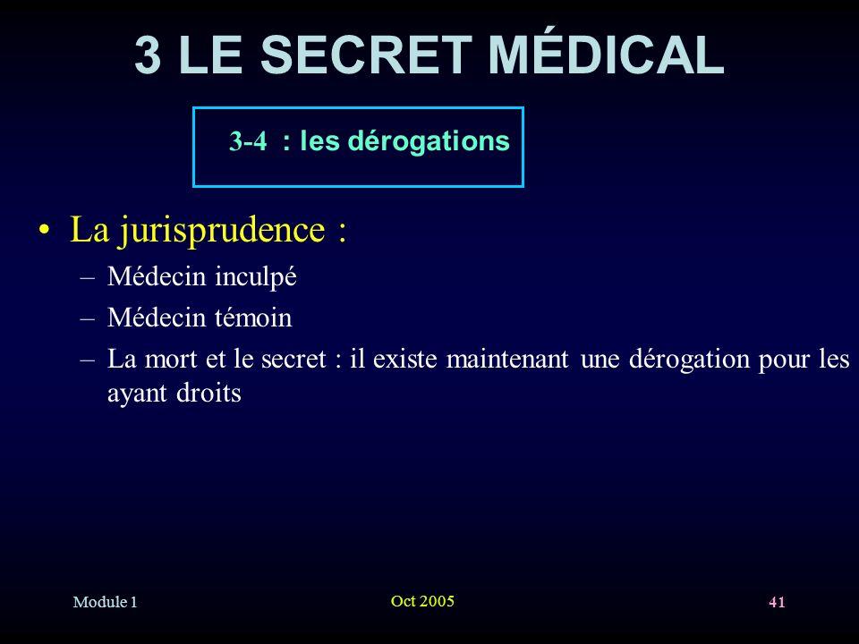 Module 1 Oct 2005 41 3 LE SECRET MÉDICAL La jurisprudence : –Médecin inculpé –Médecin témoin –La mort et le secret : il existe maintenant une dérogation pour les ayant droits 3-4 : les dérogations