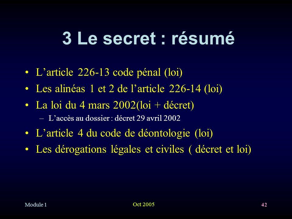 Module 1 Oct 2005 42 3 Le secret : résumé Larticle 226-13 code pénal (loi) Les alinéas 1 et 2 de larticle 226-14 (loi) La loi du 4 mars 2002(loi + déc