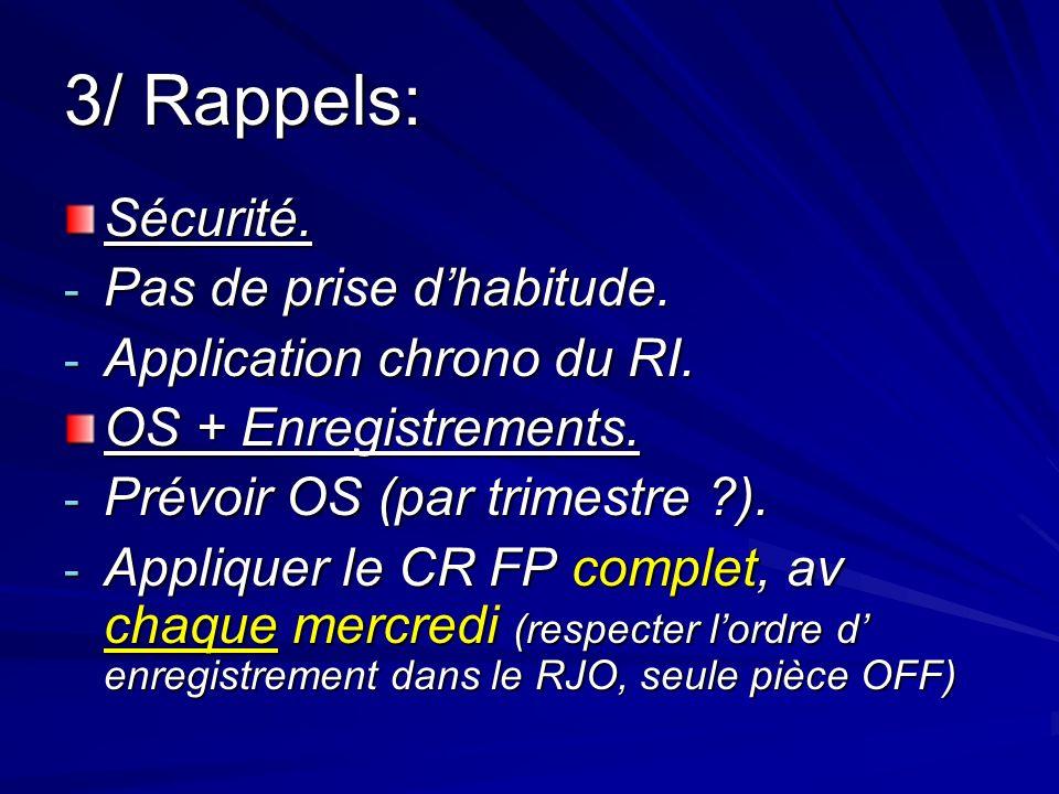 3/ Rappels: Sécurité. - Pas de prise dhabitude. - Application chrono du RI. OS + Enregistrements. - Prévoir OS (par trimestre ?). - Appliquer le CR FP