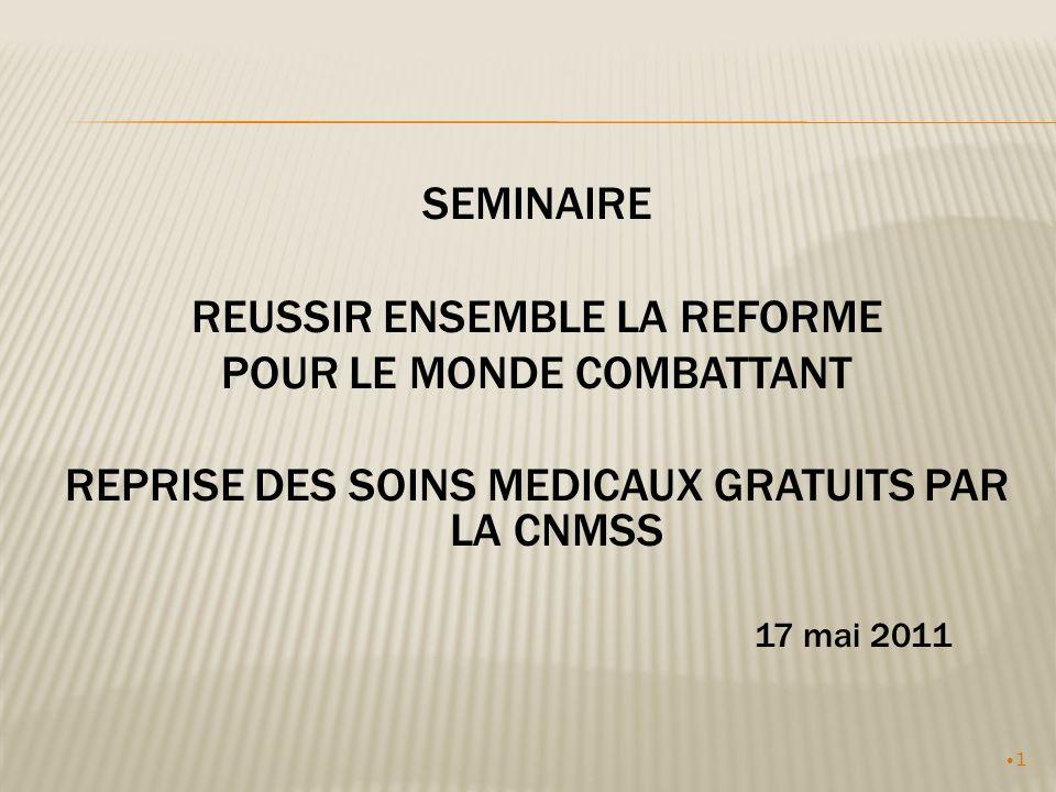 1 SEMINAIRE REUSSIR ENSEMBLE LA REFORME POUR LE MONDE COMBATTANT REPRISE DES SOINS MEDICAUX GRATUITS PAR LA CNMSS 17 mai 2011