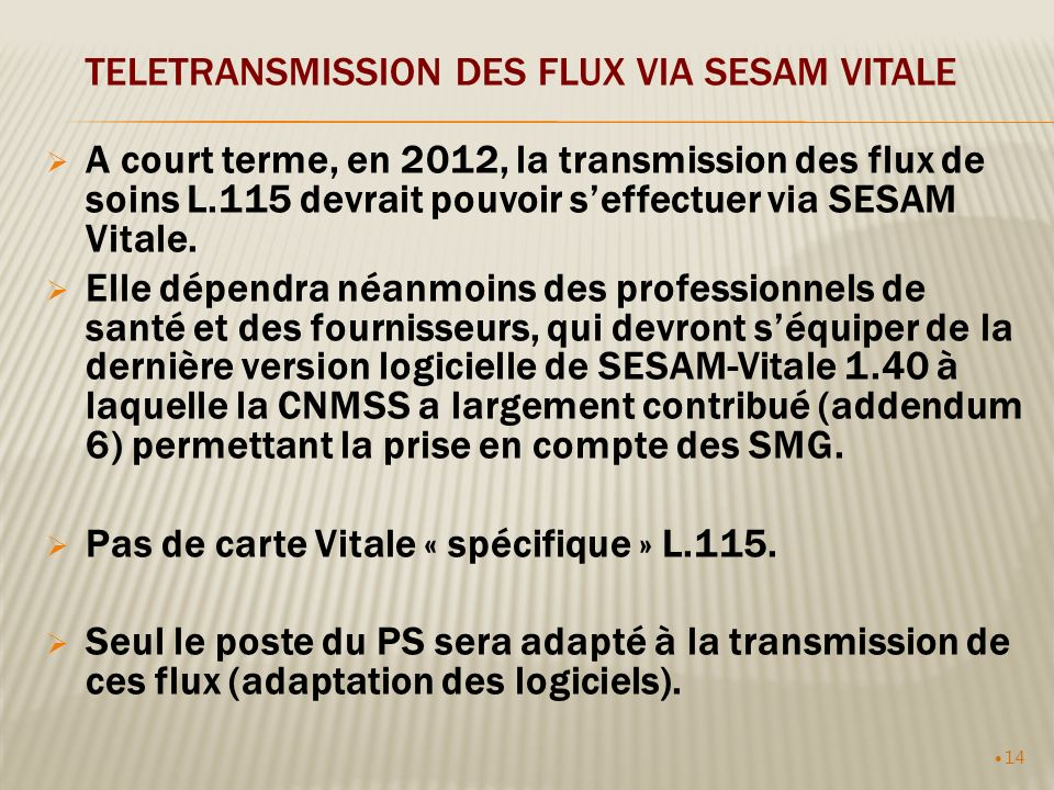14 TELETRANSMISSION DES FLUX VIA SESAM VITALE A court terme, en 2012, la transmission des flux de soins L.115 devrait pouvoir seffectuer via SESAM Vitale.