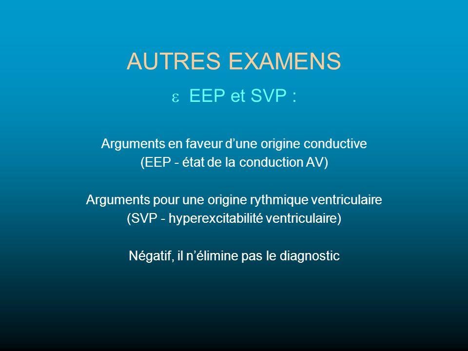 AUTRES EXAMENS EEP et SVP : Arguments en faveur dune origine conductive (EEP - état de la conduction AV) Arguments pour une origine rythmique ventricu