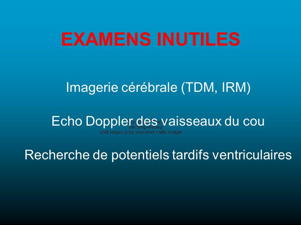 EXAMENS INUTILES Imagerie cérébrale (TDM, IRM) Echo Doppler des vaisseaux du cou Recherche de potentiels tardifs ventriculaires