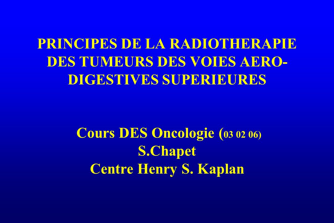 PRINCIPES DE LA RADIOTHERAPIE DES TUMEURS DES VOIES AERO- DIGESTIVES SUPERIEURES Cours DES Oncologie ( 03 02 06) S.Chapet Centre Henry S. Kaplan