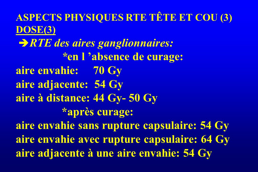 ASPECTS PHYSIQUES RTE TÊTE ET COU (3) DOSE(3) RTE des aires ganglionnaires: *en l absence de curage: aire envahie: 70 Gy aire adjacente: 54 Gy aire à