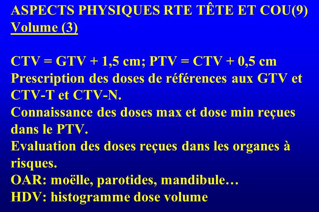 ASPECTS PHYSIQUES RTE TÊTE ET COU(9) Volume (3) CTV = GTV + 1,5 cm; PTV = CTV + 0,5 cm Prescription des doses de références aux GTV et CTV-T et CTV-N.