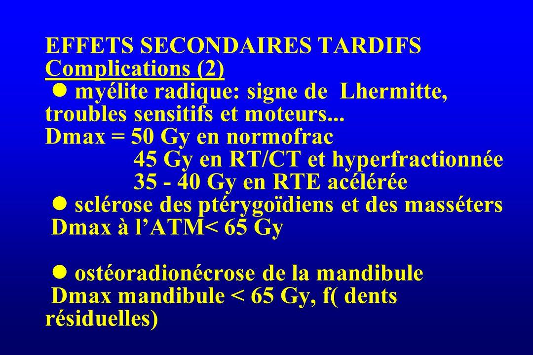 EFFETS SECONDAIRES TARDIFS Complications (2) myélite radique: signe de Lhermitte, troubles sensitifs et moteurs... Dmax = 50 Gy en normofrac 45 Gy en