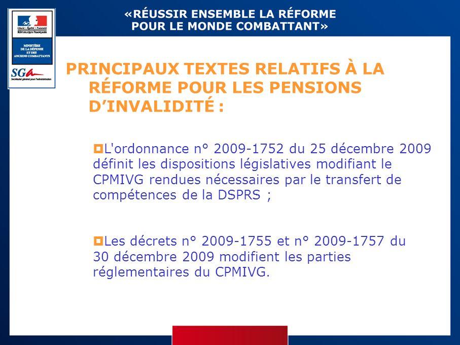 PRINCIPAUX TEXTES RELATIFS À LA RÉFORME POUR LES PENSIONS DINVALIDITÉ : L ordonnance n° 2009-1752 du 25 décembre 2009 définit les dispositions législatives modifiant le CPMIVG rendues nécessaires par le transfert de compétences de la DSPRS ; Les décrets n° 2009-1755 et n° 2009-1757 du 30 décembre 2009 modifient les parties réglementaires du CPMIVG.